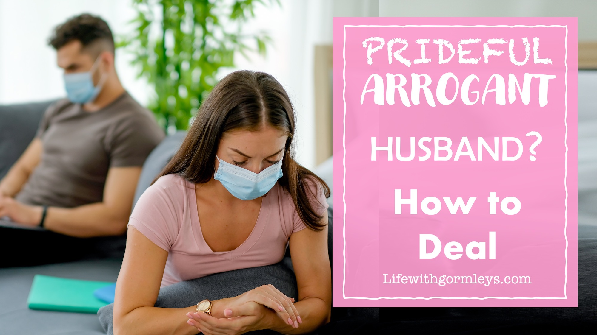 Prideful Arrogant Husband? How to Deal - Life with Gormleys